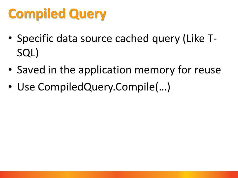 Compiled Query Specific data source cached query (Like T- SQL) Saved in the application memory for reuse Use CompiledQuery.Compile(…)