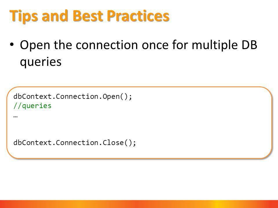 Tips and Best Practices Open the connection once for multiple DB queries dbContext.Connection.Open(); //queries … dbContext.Connection.Close(); dbContext.Connection.Open(); //queries … dbContext.Connection.Close();