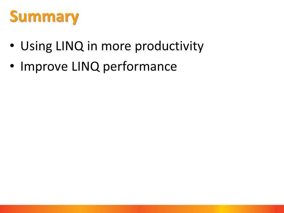 Summary Using LINQ in more productivity Improve LINQ performance