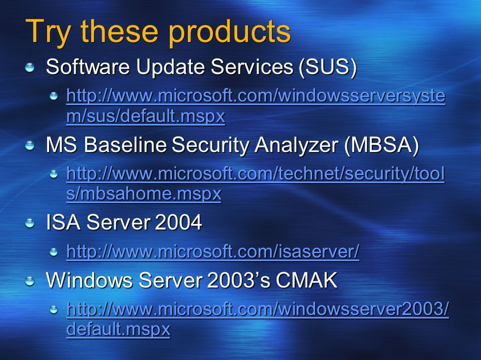 Try these products Software Update Services (SUS) http://www.microsoft.com/windowsserversyste m/sus/default.mspx http://www.microsoft.com/windowsserversyste m/sus/default.mspx MS Baseline Security Analyzer (MBSA) http://www.microsoft.com/technet/security/tool s/mbsahome.mspx http://www.microsoft.com/technet/security/tool s/mbsahome.mspx ISA Server 2004 http://www.microsoft.com/isaserver/ http://www.microsoft.com/isaserver/ Windows Server 2003's CMAK http://www.microsoft.com/windowsserver2003/ default.mspx http://www.microsoft.com/windowsserver2003/ default.mspx