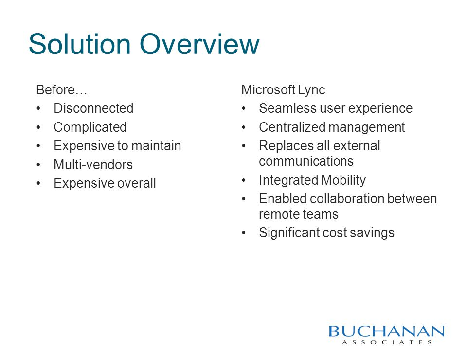 Solution Overview Before… Disconnected Complicated Expensive to maintain Multi-vendors Expensive overall Microsoft Lync Seamless user experience Centralized management Replaces all external communications Integrated Mobility Enabled collaboration between remote teams Significant cost savings