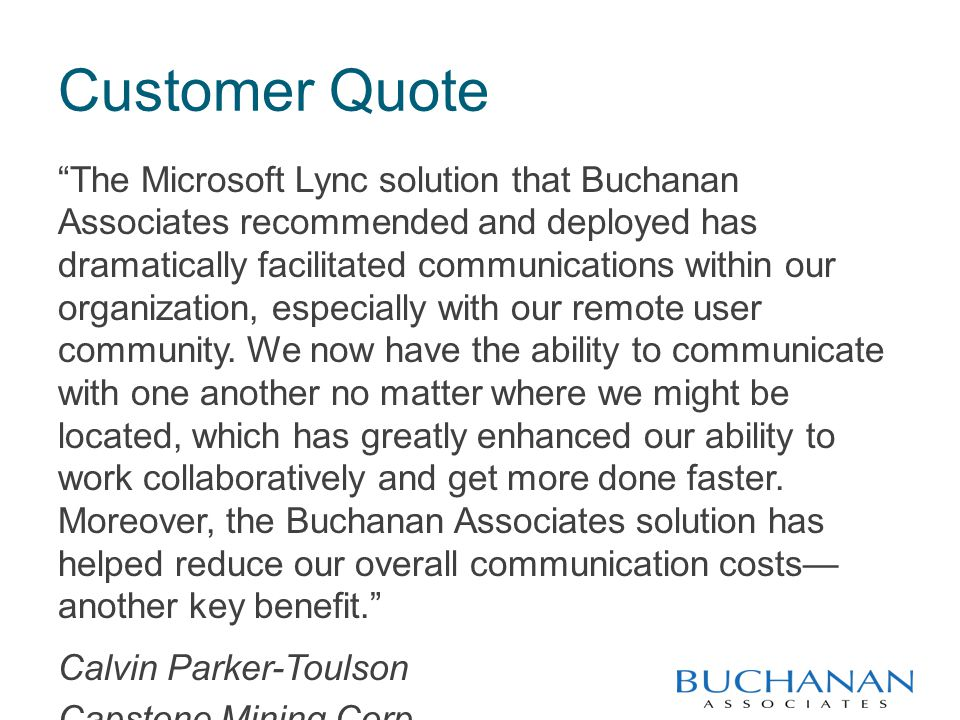 Customer Quote The Microsoft Lync solution that Buchanan Associates recommended and deployed has dramatically facilitated communications within our organization, especially with our remote user community.