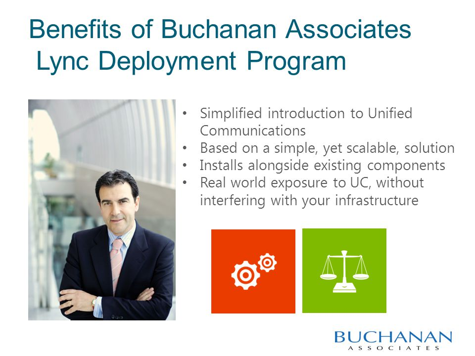 Benefits of Buchanan Associates Lync Deployment Program Simplified introduction to Unified Communications Based on a simple, yet scalable, solution Installs alongside existing components Real world exposure to UC, without interfering with your infrastructure