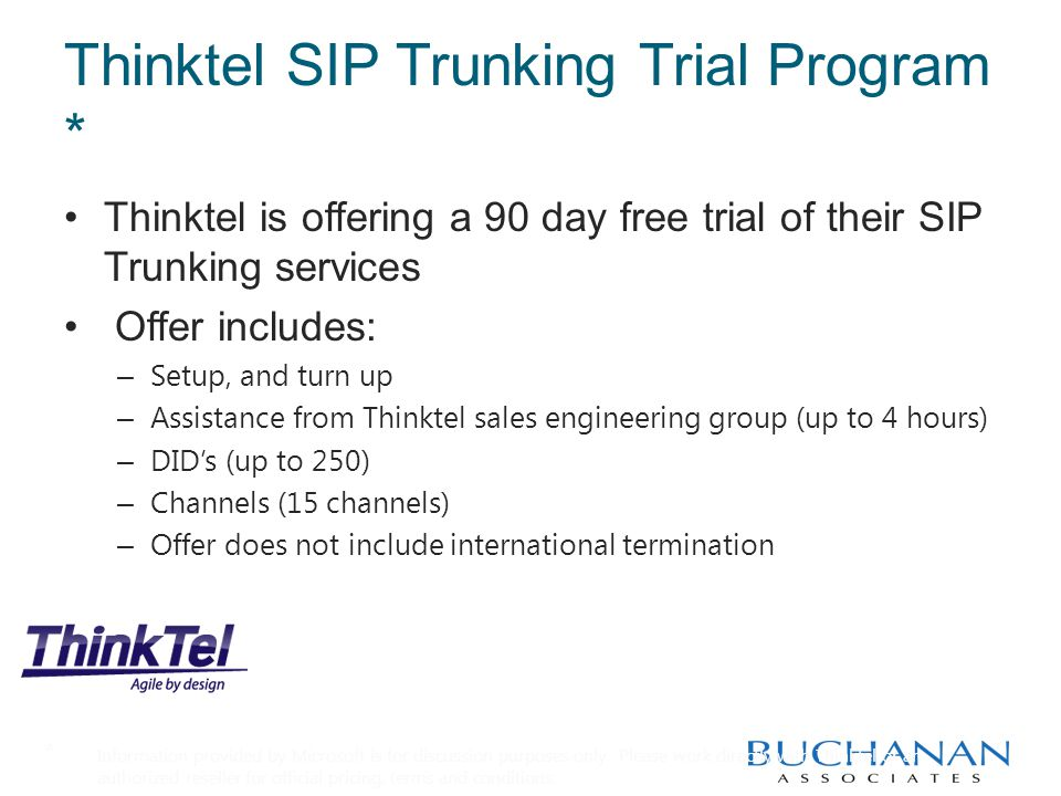 Thinktel SIP Trunking Trial Program * Thinktel is offering a 90 day free trial of their SIP Trunking services Offer includes: – Setup, and turn up – Assistance from Thinktel sales engineering group (up to 4 hours) – DID's (up to 250) – Channels (15 channels) – Offer does not include international termination * Information provided by Microsoft is for discussion purposes only.