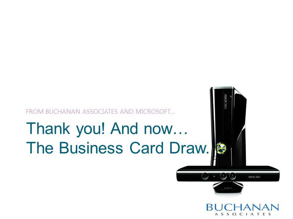 Thank you! And now… The Business Card Draw. FROM BUCHANAN ASSOCIATES AND MICROSOFT…