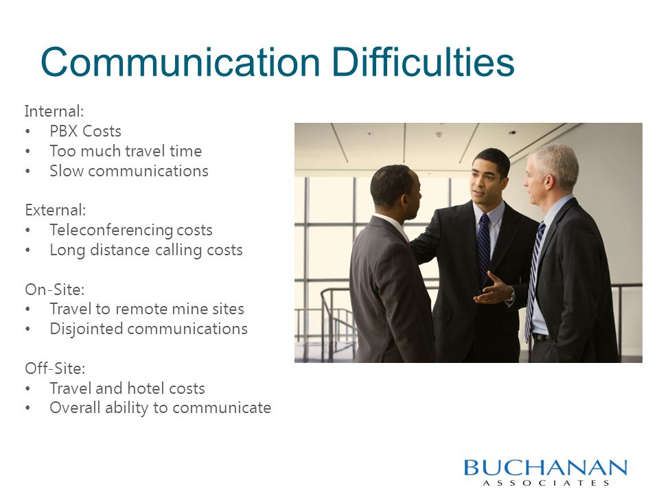 Communication Difficulties Internal: PBX Costs Too much travel time Slow communications External: Teleconferencing costs Long distance calling costs On-Site: Travel to remote mine sites Disjointed communications Off-Site: Travel and hotel costs Overall ability to communicate