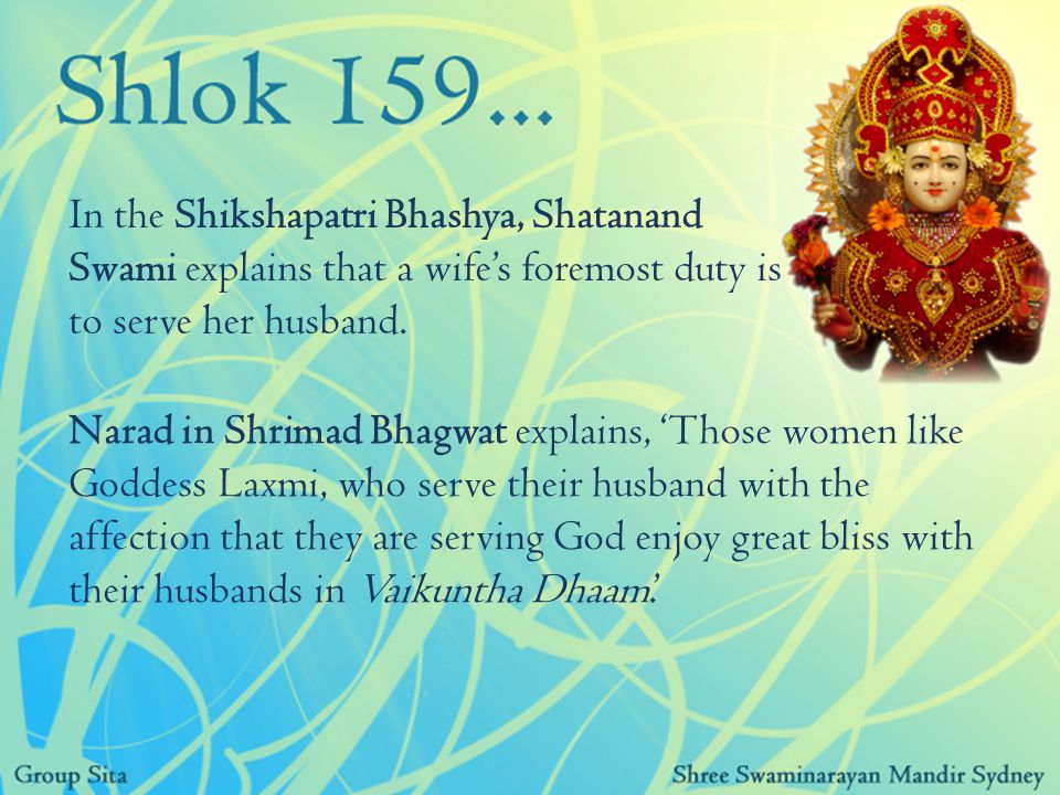 Narad in Shrimad Bhagwat explains, 'Those women like Goddess Laxmi, who serve their husband with the affection that they are serving God enjoy great bliss with their husbands in Vaikuntha Dhaam.' In the Shikshapatri Bhashya, Shatanand Swami explains that a wife's foremost duty is to serve her husband.