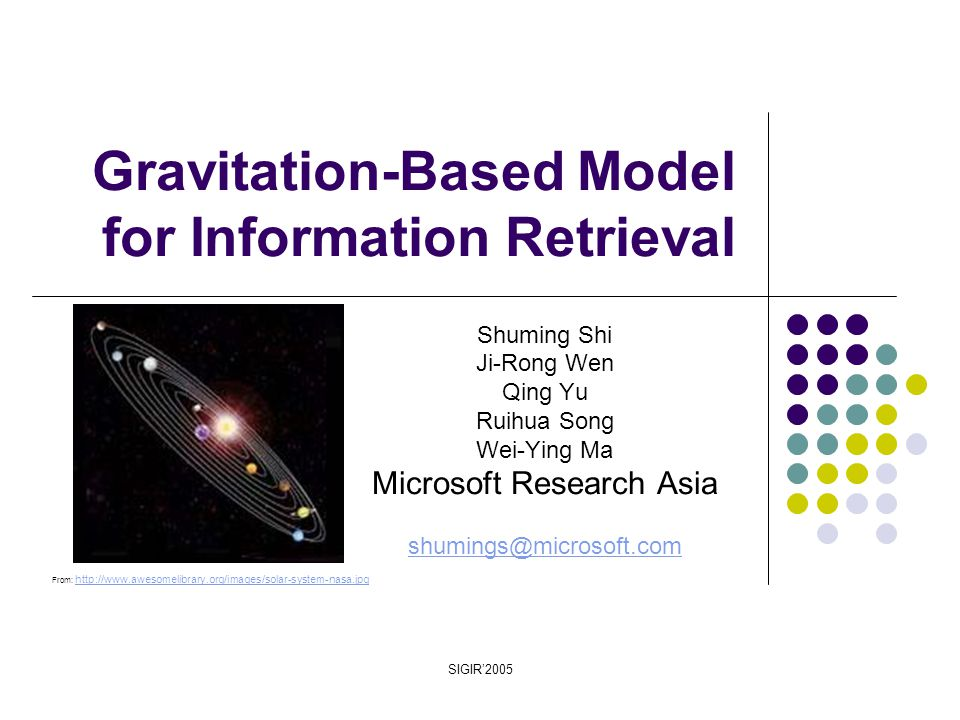 SIGIR'2005 Gravitation-Based Model for Information Retrieval Shuming Shi Ji-Rong Wen Qing Yu Ruihua Song Wei-Ying Ma Microsoft Research Asia shumings@microsoft.com From: http://www.awesomelibrary.org/images/solar-system-nasa.jpg http://www.awesomelibrary.org/images/solar-system-nasa.jpg