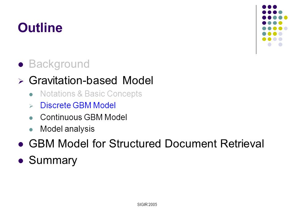 SIGIR'2005 Background  Gravitation-based Model Notations & Basic Concepts  Discrete GBM Model Continuous GBM Model Model analysis GBM Model for Structured Document Retrieval Summary Outline