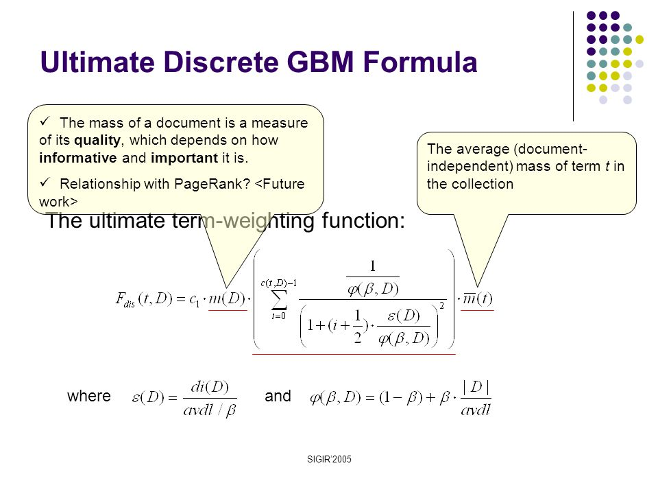 SIGIR'2005 Ultimate Discrete GBM Formula The ultimate term-weighting function: whereand The average (document- independent) mass of term t in the collection The mass of a document is a measure of its quality, which depends on how informative and important it is.