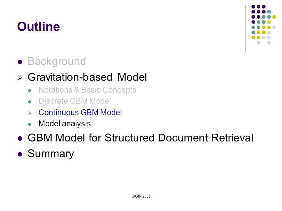 SIGIR'2005 Background  Gravitation-based Model Notations & Basic Concepts Discrete GBM Model  Continuous GBM Model Model analysis GBM Model for Structured Document Retrieval Summary Outline