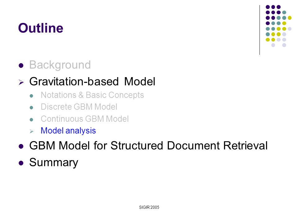 SIGIR'2005 Background  Gravitation-based Model Notations & Basic Concepts Discrete GBM Model Continuous GBM Model  Model analysis GBM Model for Structured Document Retrieval Summary Outline
