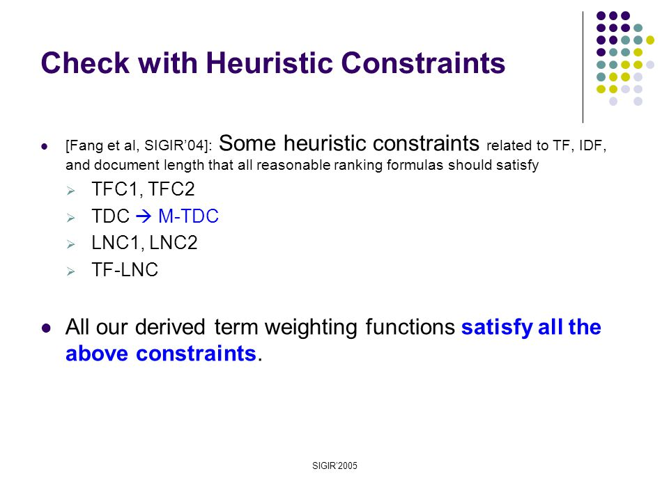 SIGIR'2005 [Fang et al, SIGIR'04]: Some heuristic constraints related to TF, IDF, and document length that all reasonable ranking formulas should satisfy  TFC1, TFC2  TDC  M-TDC  LNC1, LNC2  TF-LNC All our derived term weighting functions satisfy all the above constraints.
