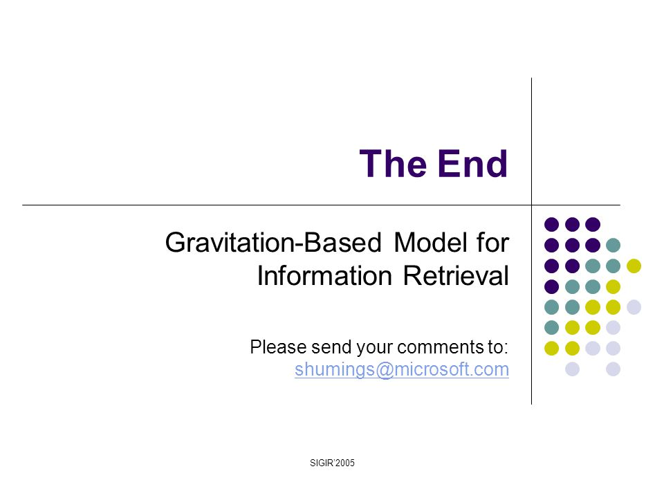 SIGIR'2005 The End Gravitation-Based Model for Information Retrieval Please send your comments to: shumings@microsoft.com shumings@microsoft.com