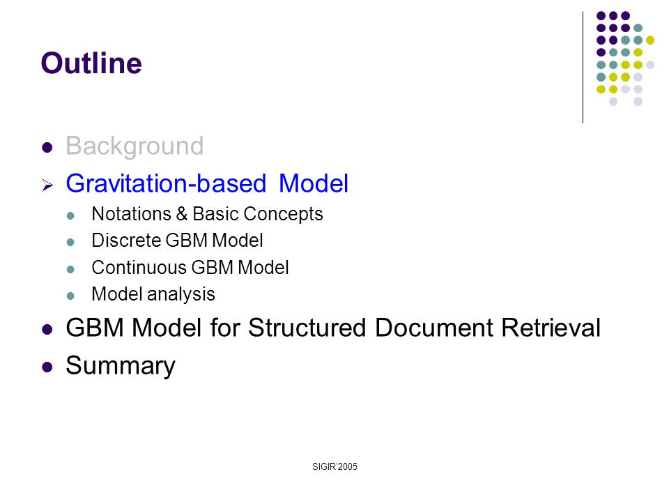 SIGIR'2005 Outline Background  Gravitation-based Model Notations & Basic Concepts Discrete GBM Model Continuous GBM Model Model analysis GBM Model for Structured Document Retrieval Summary
