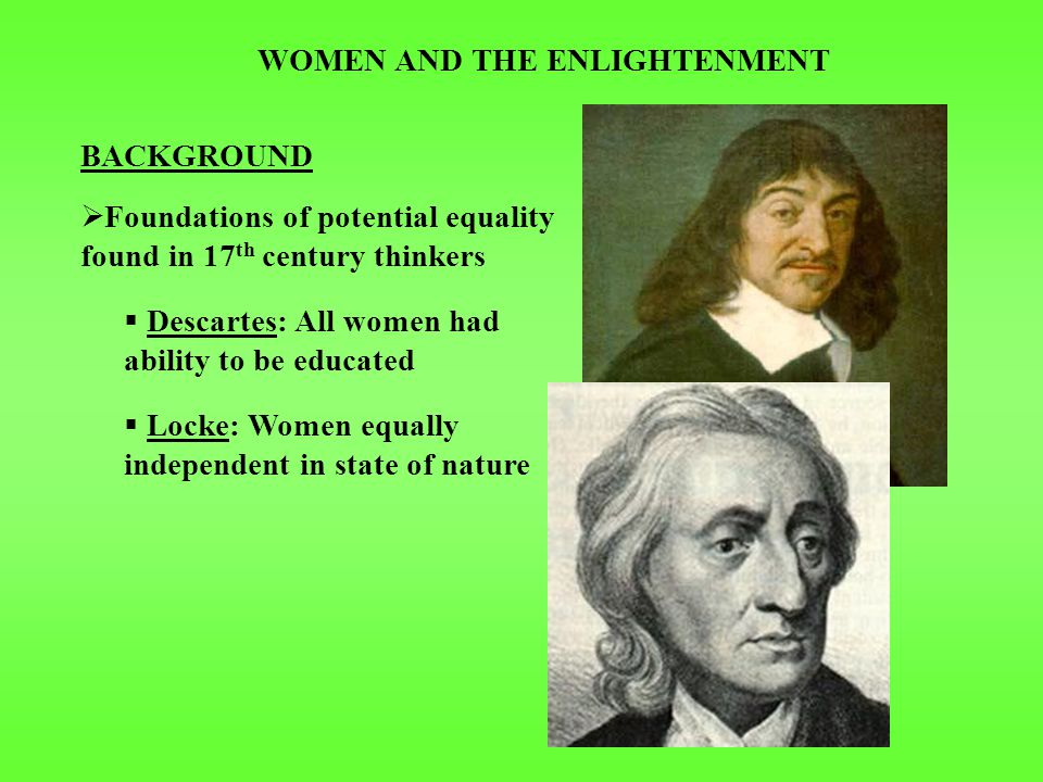 WOMEN AND THE ENLIGHTENMENT BACKGROUND  Foundations of potential equality found in 17 th century thinkers  Descartes: All women had ability to be educated  Locke: Women equally independent in state of nature