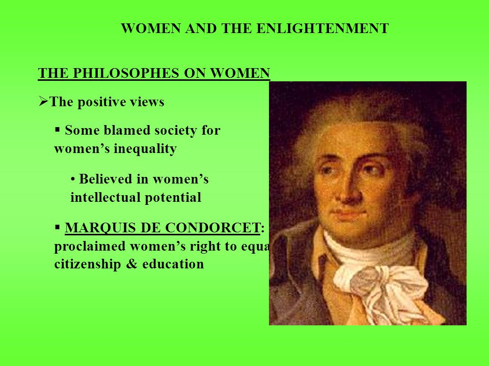 WOMEN AND THE ENLIGHTENMENT THE PHILOSOPHES ON WOMEN  The positive views  Some blamed society for women's inequality  MARQUIS DE CONDORCET: proclaimed women's right to equal citizenship & education Believed in women's intellectual potential