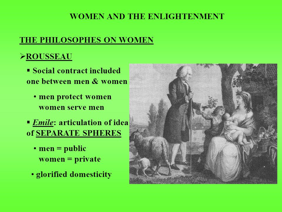 WOMEN AND THE ENLIGHTENMENT THE PHILOSOPHES ON WOMEN  ROUSSEAU  Social contract included one between men & women men protect women women serve men  Emile: articulation of idea of SEPARATE SPHERES men = public women = private glorified domesticity