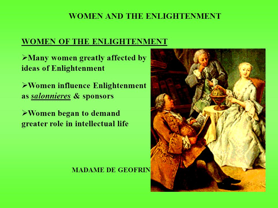 WOMEN AND THE ENLIGHTENMENT WOMEN OF THE ENLIGHTENMENT  Many women greatly affected by ideas of Enlightenment  Women influence Enlightenment as salonnieres & sponsors  Women began to demand greater role in intellectual life MADAME DE GEOFRIN