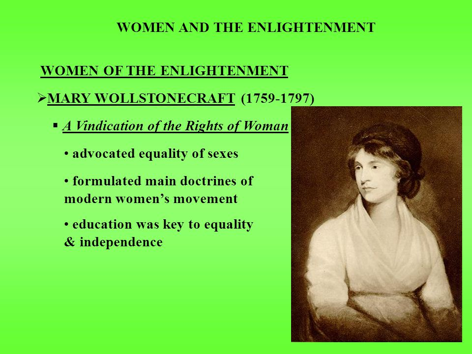 WOMEN AND THE ENLIGHTENMENT WOMEN OF THE ENLIGHTENMENT  MARY WOLLSTONECRAFT (1759-1797)  A Vindication of the Rights of Woman advocated equality of sexes formulated main doctrines of modern women's movement education was key to equality & independence