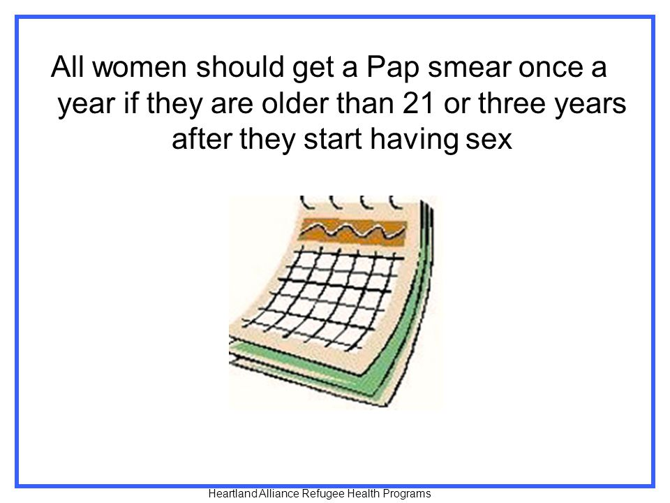 All women should get a Pap smear once a year if they are older than 21 or three years after they start having sex Heartland Alliance Refugee Health Programs