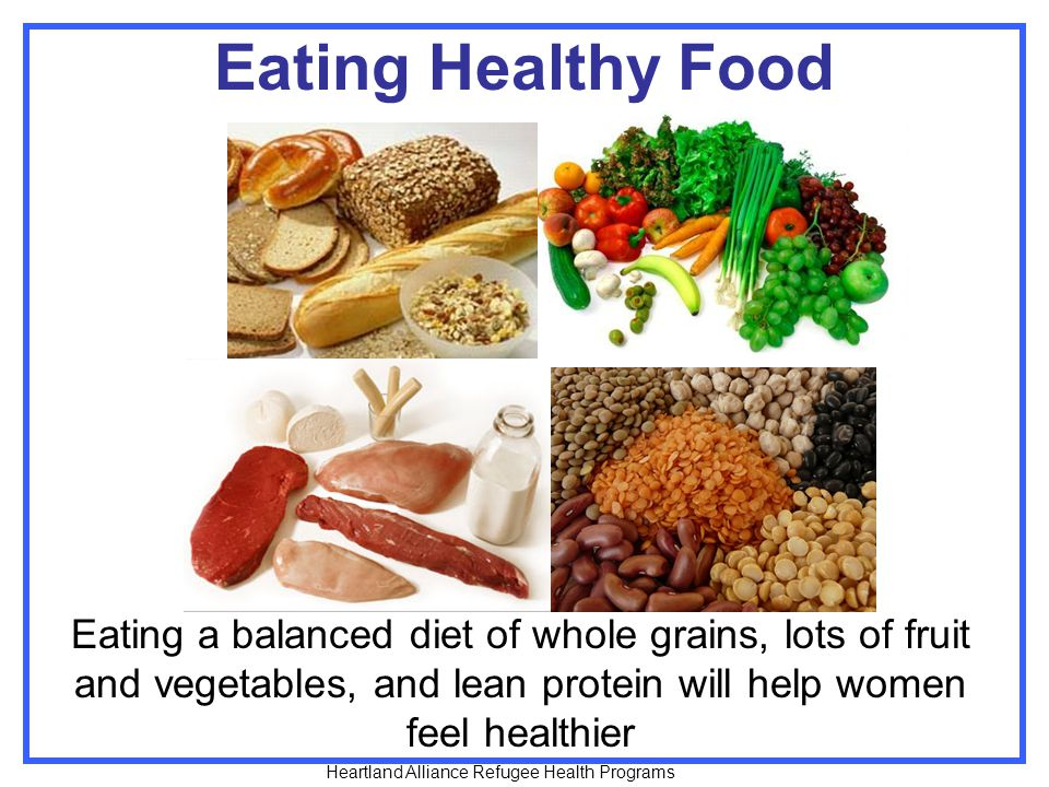 Eating Healthy Food Eating a balanced diet of whole grains, lots of fruit and vegetables, and lean protein will help women feel healthier Heartland Alliance Refugee Health Programs