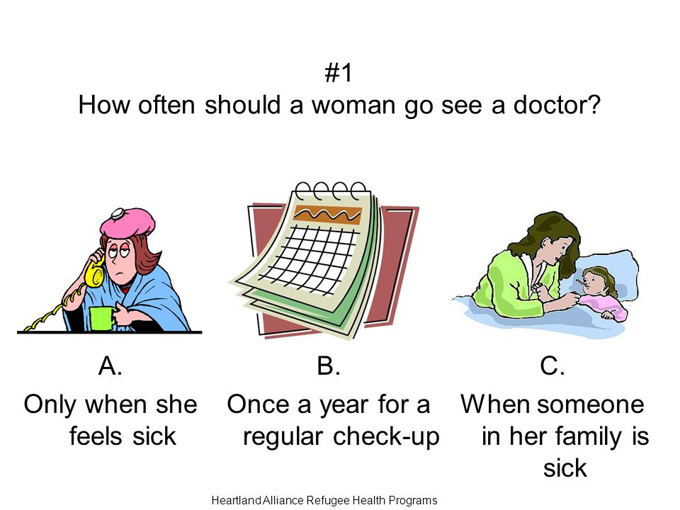 #1 How often should a woman go see a doctor. A. Only when she feels sick B.