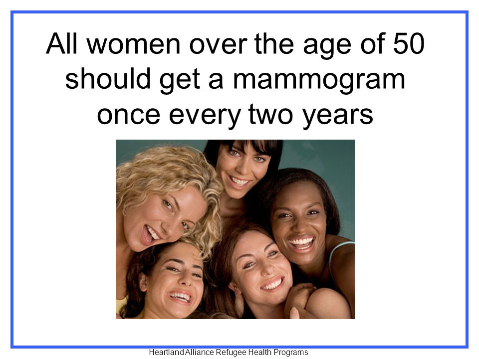 All women over the age of 50 should get a mammogram once every two years Heartland Alliance Refugee Health Programs