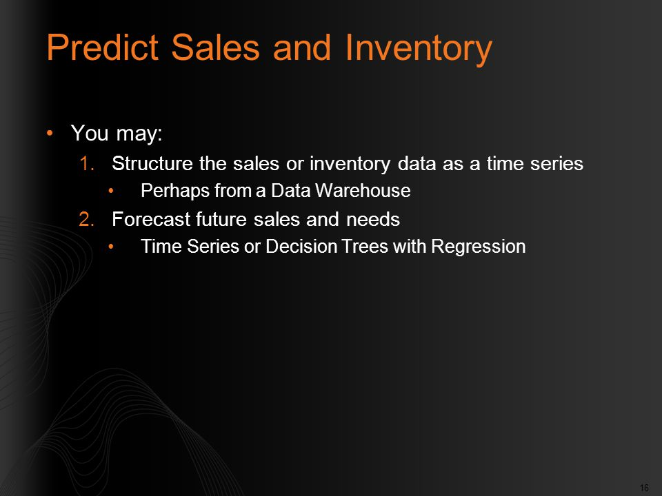 16 Predict Sales and Inventory You may: 1.Structure the sales or inventory data as a time series Perhaps from a Data Warehouse 2.Forecast future sales and needs Time Series or Decision Trees with Regression