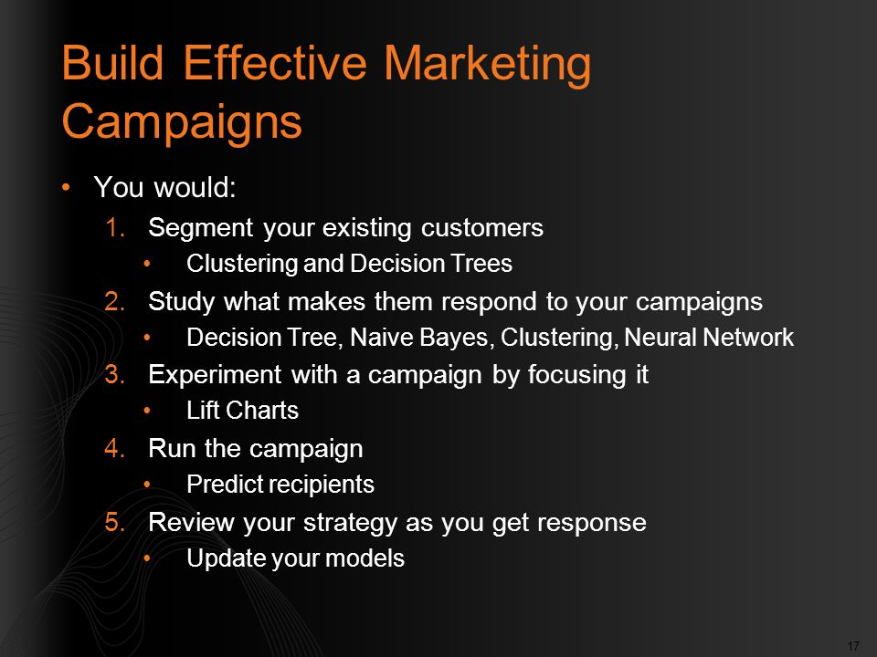 17 Build Effective Marketing Campaigns You would: 1.Segment your existing customers Clustering and Decision Trees 2.Study what makes them respond to your campaigns Decision Tree, Naive Bayes, Clustering, Neural Network 3.Experiment with a campaign by focusing it Lift Charts 4.Run the campaign Predict recipients 5.Review your strategy as you get response Update your models
