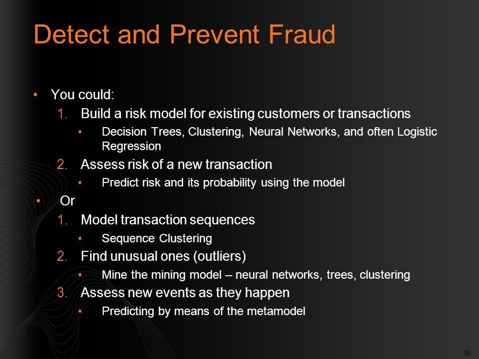 18 Detect and Prevent Fraud You could: 1.Build a risk model for existing customers or transactions Decision Trees, Clustering, Neural Networks, and often Logistic Regression 2.Assess risk of a new transaction Predict risk and its probability using the model Or 1.Model transaction sequences Sequence Clustering 2.Find unusual ones (outliers) Mine the mining model – neural networks, trees, clustering 3.Assess new events as they happen Predicting by means of the metamodel