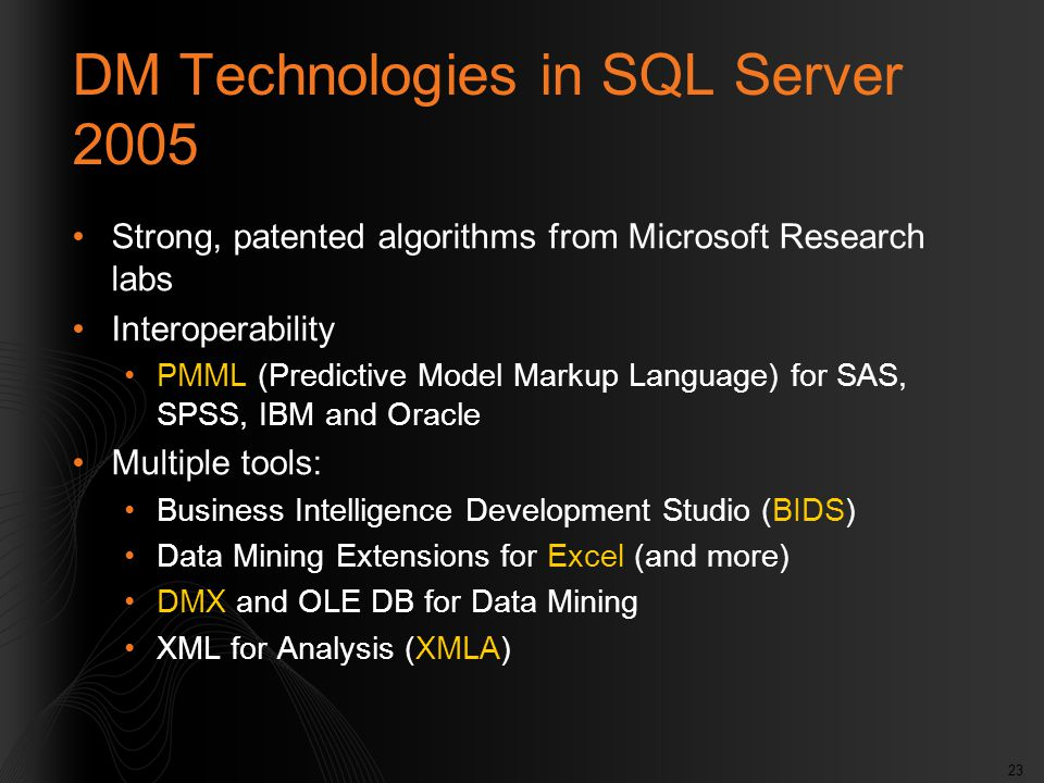 23 DM Technologies in SQL Server 2005 Strong, patented algorithms from Microsoft Research labs Interoperability PMML (Predictive Model Markup Language) for SAS, SPSS, IBM and Oracle Multiple tools: Business Intelligence Development Studio (BIDS) Data Mining Extensions for Excel (and more) DMX and OLE DB for Data Mining XML for Analysis (XMLA)