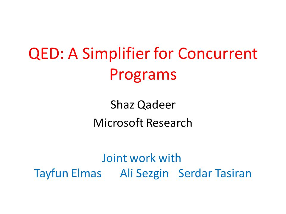 QED: A Simplifier for Concurrent Programs Shaz Qadeer Microsoft Research Joint work with Tayfun ElmasAli SezginSerdar Tasiran
