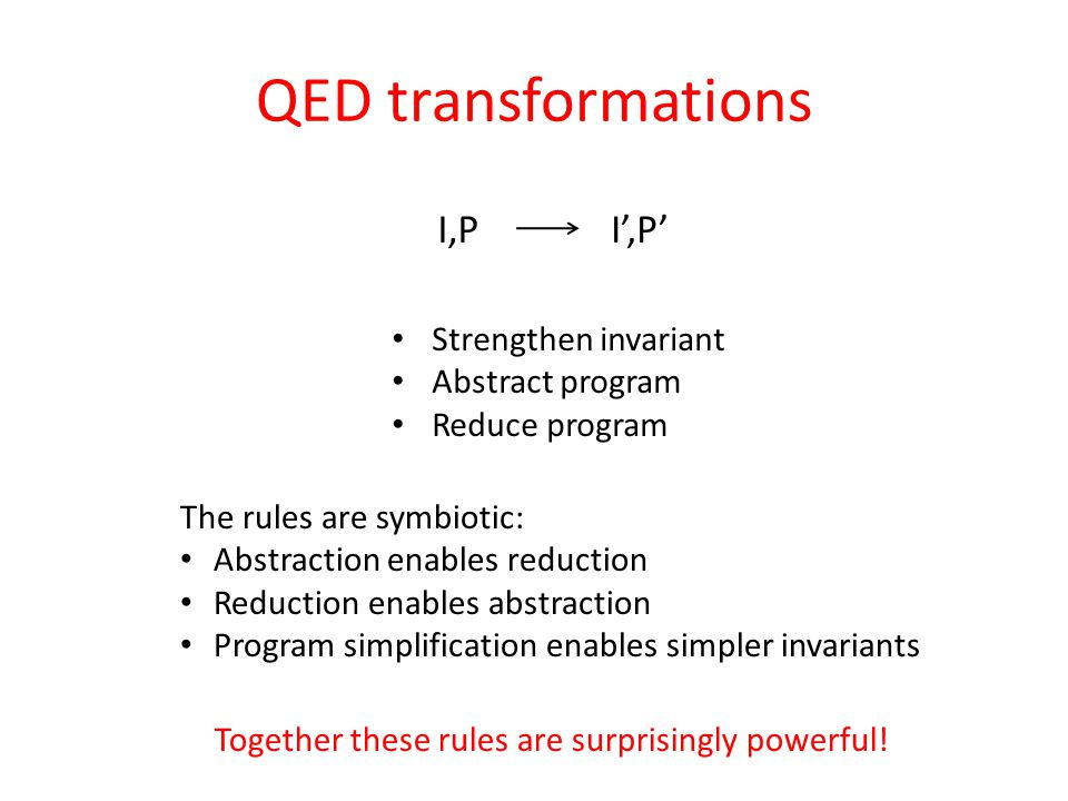 QED transformations I,PI',P' Strengthen invariant Abstract program Reduce program The rules are symbiotic: Abstraction enables reduction Reduction enables abstraction Program simplification enables simpler invariants Together these rules are surprisingly powerful!
