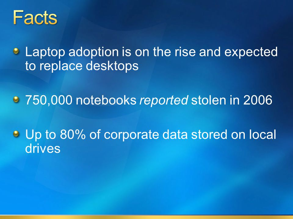Laptop adoption is on the rise and expected to replace desktops 750,000 notebooks reported stolen in 2006 Up to 80% of corporate data stored on local drives