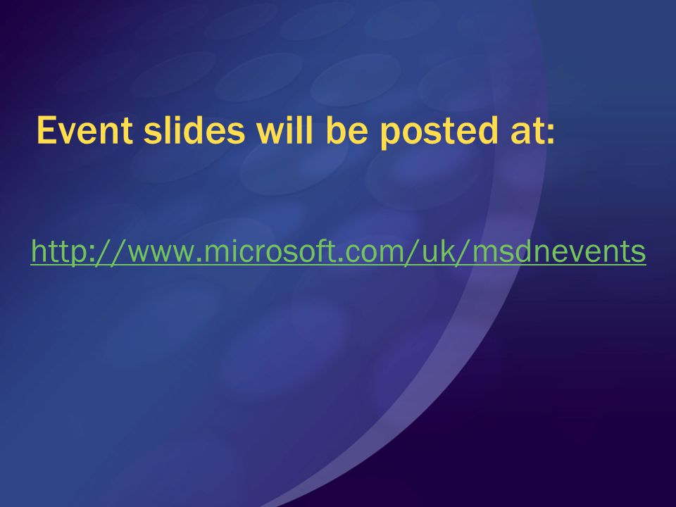 Event slides will be posted at: http://www.microsoft.com/uk/msdnevents