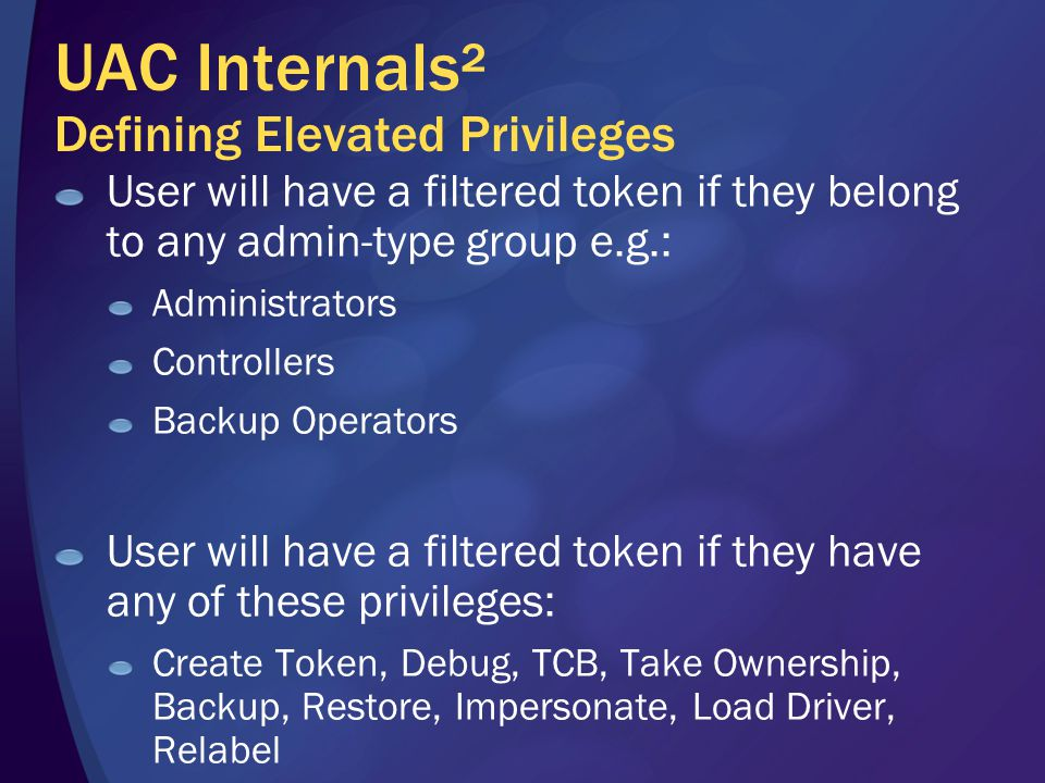 UAC Internals² Defining Elevated Privileges User will have a filtered token if they belong to any admin-type group e.g.: Administrators Controllers Backup Operators User will have a filtered token if they have any of these privileges: Create Token, Debug, TCB, Take Ownership, Backup, Restore, Impersonate, Load Driver, Relabel