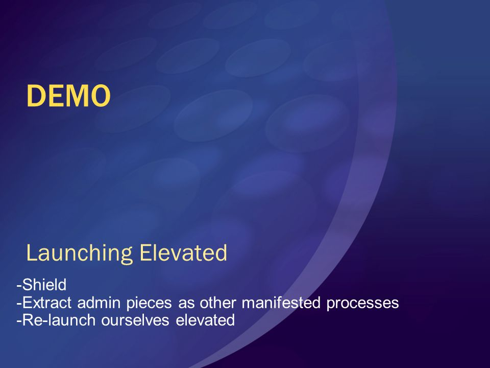 DEMO Launching Elevated -Shield -Extract admin pieces as other manifested processes -Re-launch ourselves elevated