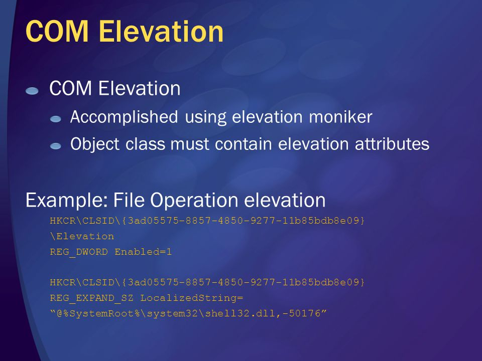 COM Elevation Accomplished using elevation moniker Object class must contain elevation attributes Example: File Operation elevation HKCR\CLSID\{3ad05575-8857-4850-9277-11b85bdb8e09} \Elevation REG_DWORD Enabled=1 HKCR\CLSID\{3ad05575-8857-4850-9277-11b85bdb8e09} REG_EXPAND_SZ LocalizedString= @%SystemRoot%\system32\shell32.dll,-50176