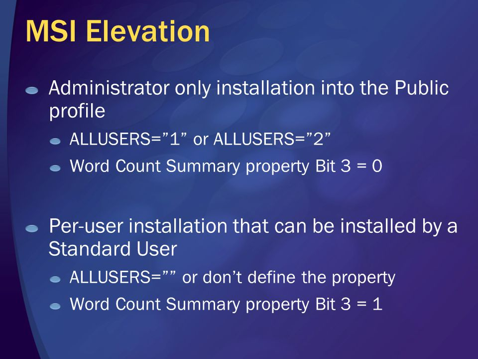 MSI Elevation Administrator only installation into the Public profile ALLUSERS= 1 or ALLUSERS= 2 Word Count Summary property Bit 3 = 0 Per-user installation that can be installed by a Standard User ALLUSERS= or don't define the property Word Count Summary property Bit 3 = 1