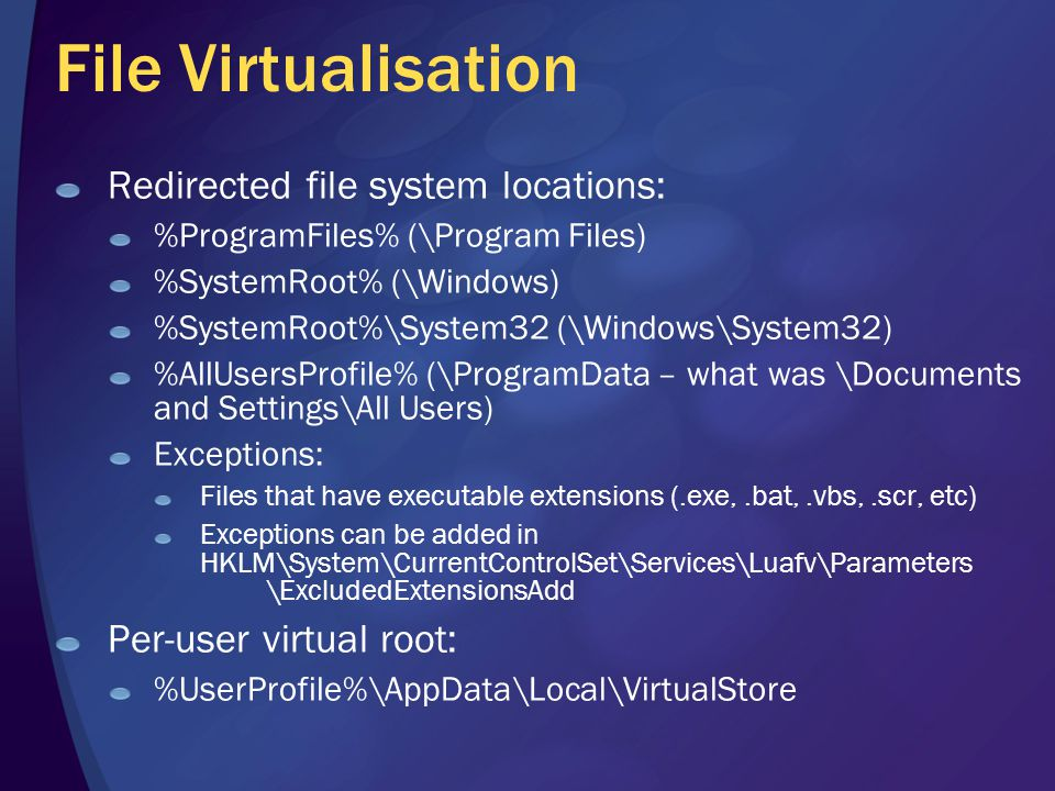 File Virtualisation Redirected file system locations: %ProgramFiles% (\Program Files) %SystemRoot% (\Windows) %SystemRoot%\System32 (\Windows\System32) %AllUsersProfile% (\ProgramData – what was \Documents and Settings\All Users) Exceptions: Files that have executable extensions (.exe,.bat,.vbs,.scr, etc) Exceptions can be added in HKLM\System\CurrentControlSet\Services\Luafv\Parameters \ExcludedExtensionsAdd Per-user virtual root: %UserProfile%\AppData\Local\VirtualStore