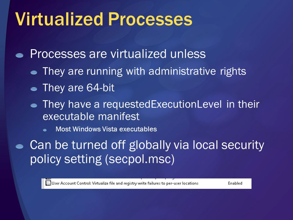 Virtualized Processes Processes are virtualized unless They are running with administrative rights They are 64-bit They have a requestedExecutionLevel in their executable manifest Most Windows Vista executables Can be turned off globally via local security policy setting (secpol.msc)