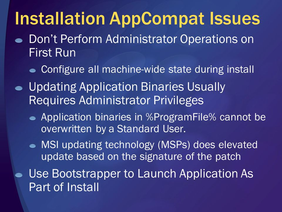 Installation AppCompat Issues Don't Perform Administrator Operations on First Run Configure all machine-wide state during install Updating Application Binaries Usually Requires Administrator Privileges Application binaries in %ProgramFile% cannot be overwritten by a Standard User.