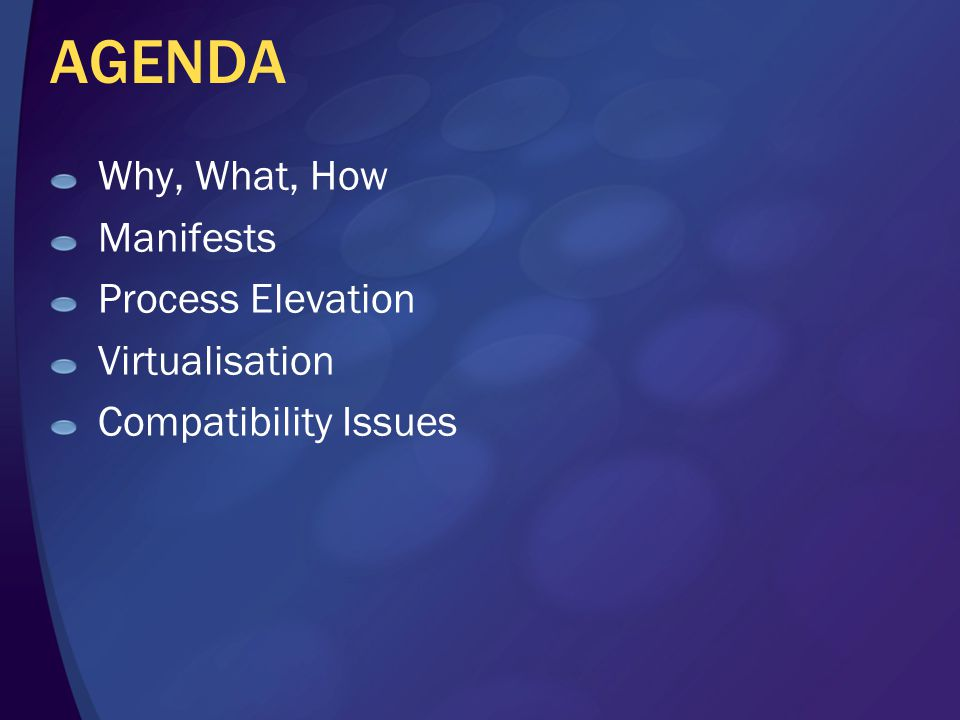 AGENDA Why, What, How Manifests Process Elevation Virtualisation Compatibility Issues