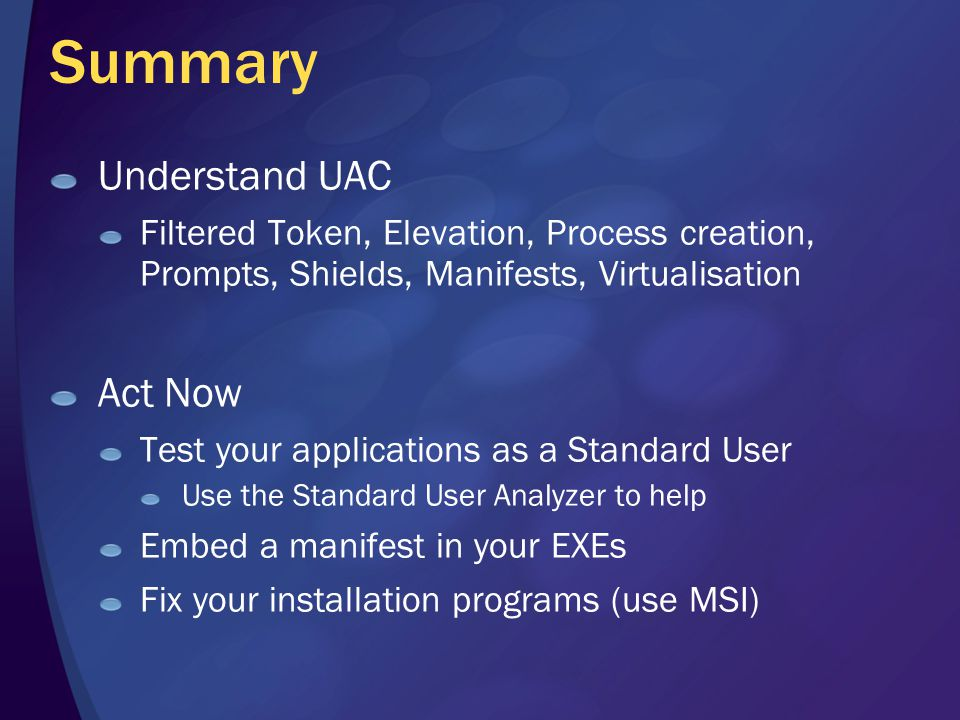 Summary Understand UAC Filtered Token, Elevation, Process creation, Prompts, Shields, Manifests, Virtualisation Act Now Test your applications as a Standard User Use the Standard User Analyzer to help Embed a manifest in your EXEs Fix your installation programs (use MSI)