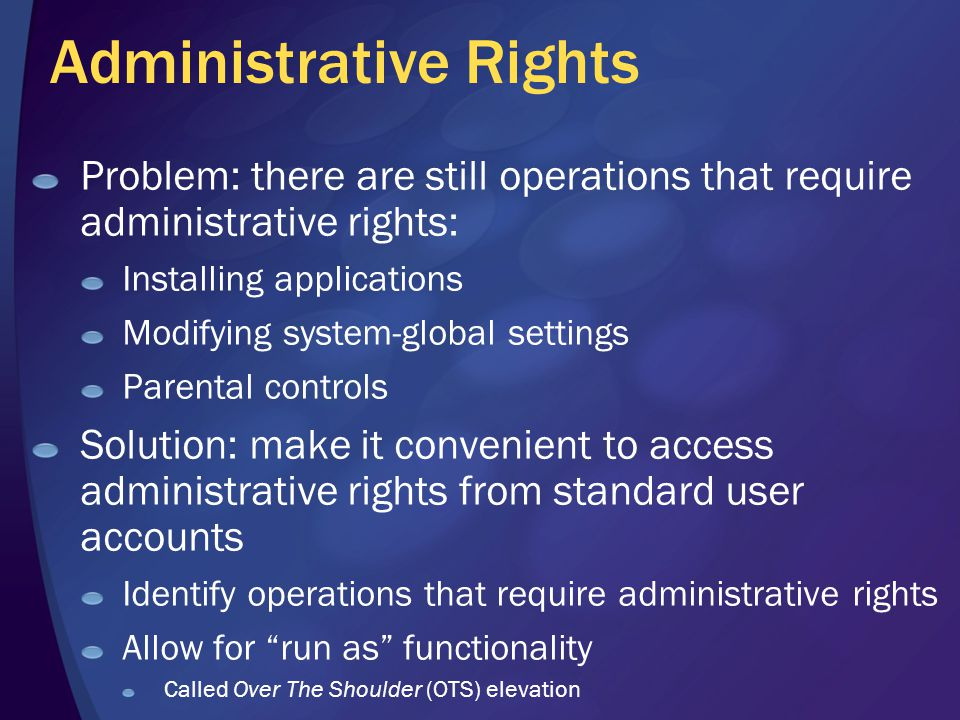 Administrative Rights Problem: there are still operations that require administrative rights: Installing applications Modifying system-global settings Parental controls Solution: make it convenient to access administrative rights from standard user accounts Identify operations that require administrative rights Allow for run as functionality Called Over The Shoulder (OTS) elevation