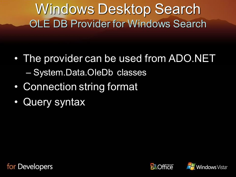 Windows Desktop Search OLE DB Provider for Windows Search The provider can be used from ADO.NETThe provider can be used from ADO.NET –System.Data.OleDb classes Connection string formatConnection string format Query syntaxQuery syntax