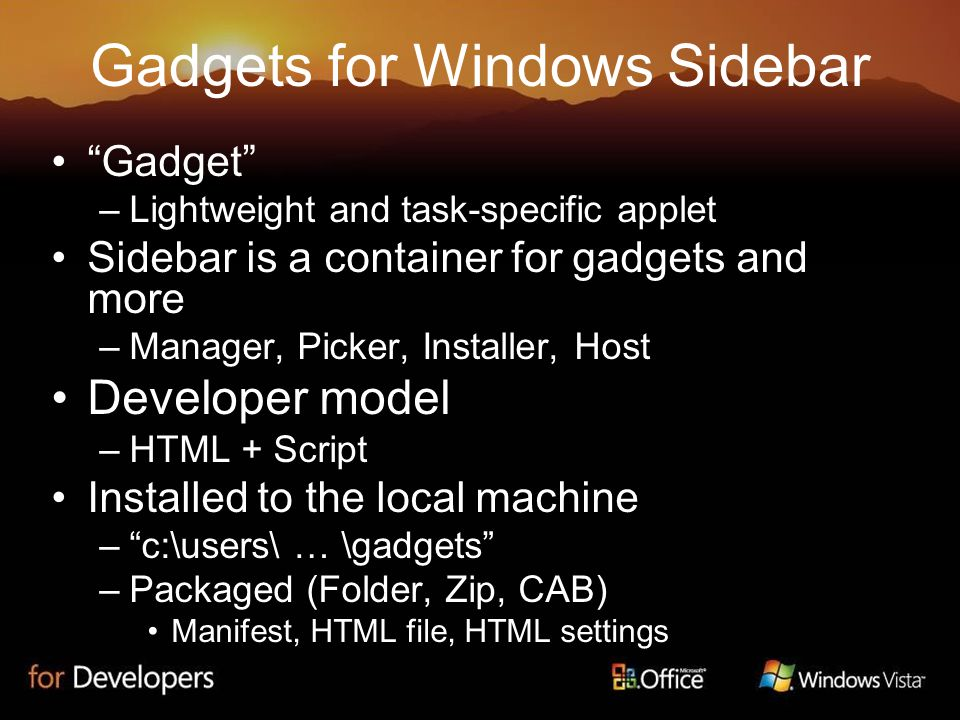Gadgets for Windows Sidebar Gadget –Lightweight and task-specific applet Sidebar is a container for gadgets and more –Manager, Picker, Installer, Host Developer model –HTML + Script Installed to the local machine – c:\users\ … \gadgets –Packaged (Folder, Zip, CAB) Manifest, HTML file, HTML settings