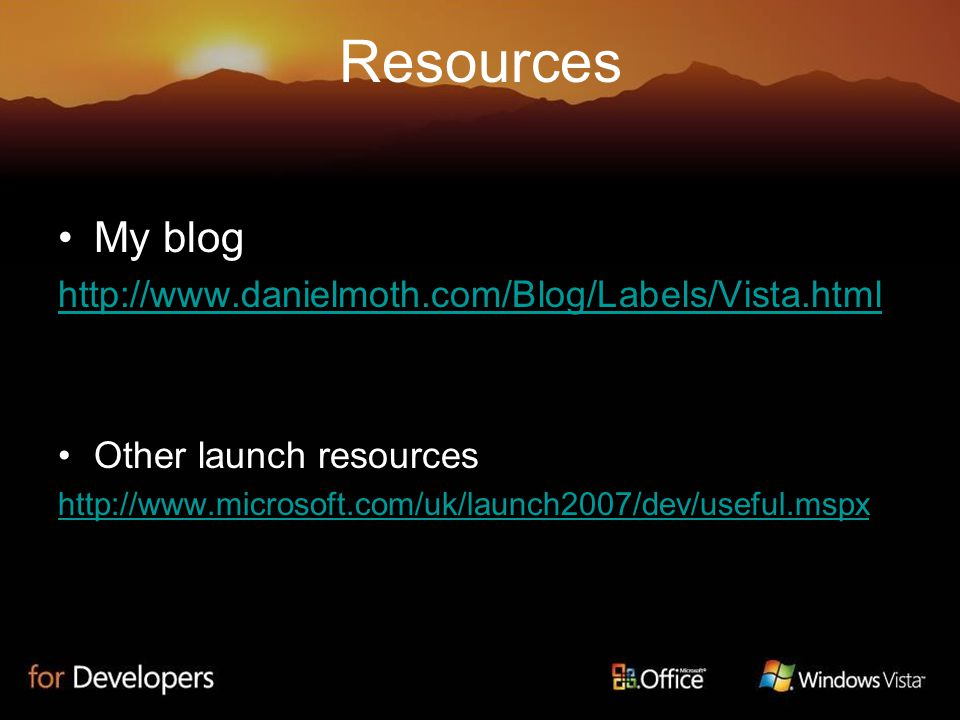 Resources My blog http://www.danielmoth.com/Blog/Labels/Vista.html Other launch resources http://www.microsoft.com/uk/launch2007/dev/useful.mspx