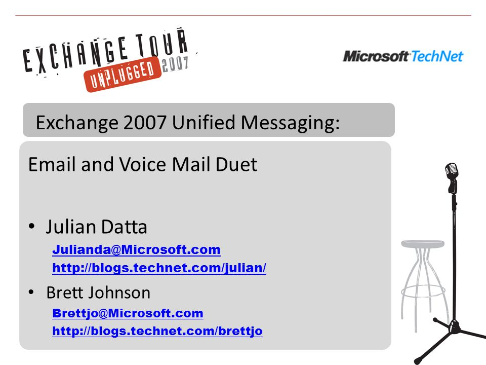 Email and Voice Mail Duet Julian Datta Julianda@Microsoft.com http://blogs.technet.com/julian/ Brett Johnson Brettjo@Microsoft.com http://blogs.technet.com/brettjo Exchange 2007 Unified Messaging: